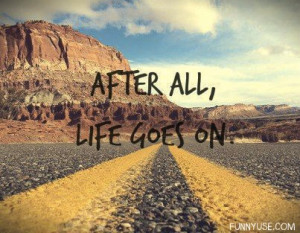 After all, life goes on. Life Quotes & Sayings