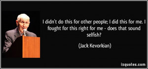 ... for this right for me - does that sound selfish? - Jack Kevorkian