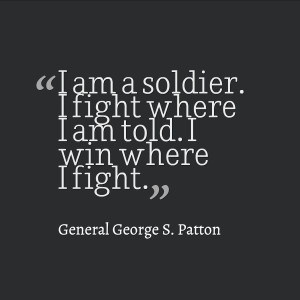 "... where I am told. I win where I fight."" – General George S. Patton"
