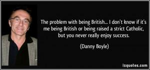 ... strict Catholic, but you never really enjoy success. - Danny Boyle