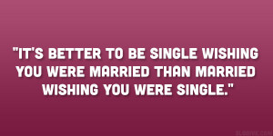 It's better to be single wishing you were married than married ...