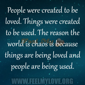 People were created to be loved. Things were created to be used. The ...