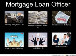 mortgage loan officer what my family thinks i do what my processor ...
