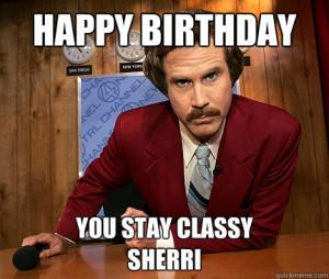 happy birthday you stay classy sherri - Ron Burgundy