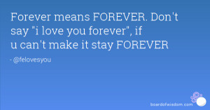 ... FOREVER. Don't say i love you forever, if u can't make it stay FOREVER