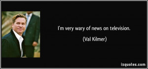 very wary of news on television. - Val Kilmer