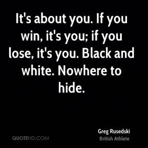 Greg Rusedski - It's about you. If you win, it's you; if you lose, it ...