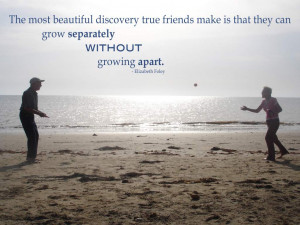... friends make is that they can grow separately without growing apart
