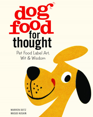 ... Dog Food for Thought: Pet Food Label Art, Wit & Wisdom by Warren Dotz