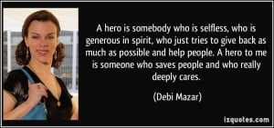 ... people. A hero to me is someone who saves people and who really deeply