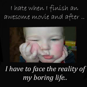 hate when I finish an awesome movie and after that I have to face ...