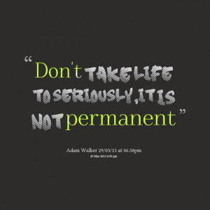 Quotes Picture: don't take life to seriously,it is not permanent