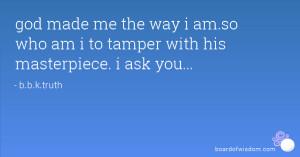 god made me the way i am.so who am i to tamper with his masterpiece. i ...