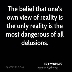 Paul Watzlawick - The belief that one's own view of reality is the ...