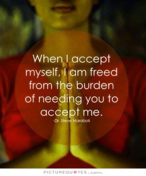 accept myself, I am freed from the burden of needing you to accept me ...