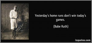 Yesterday's home runs don't win today's games. - Babe Ruth