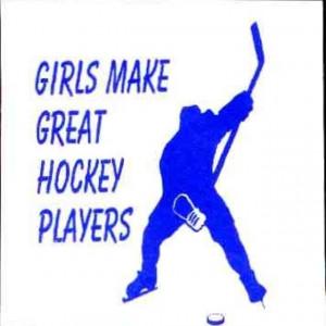 ... girls who play hockey. Like me. I practically broke a girls nose. On