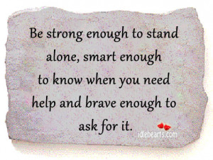 ... enough-to-know-when-you-need-help-and-brave-enough-to-ask-for-it..jpg