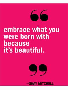 Embrace what you were born with because it's beautiful! More