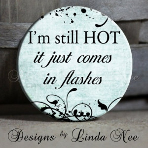 still HOT it just comes in FLASHES Quote on blue hot flashes ...