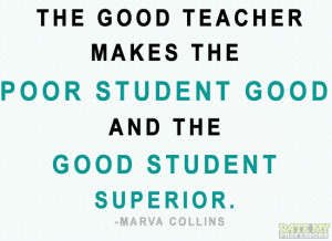 The good teacher makes the poor student good and the good student ...