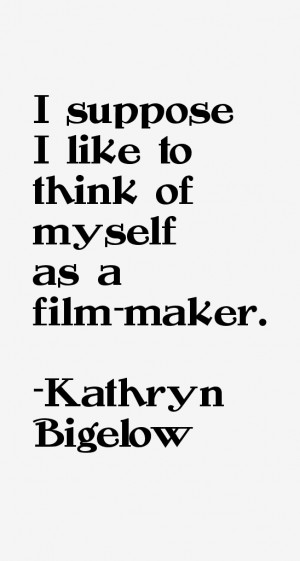 View All Kathryn Bigelow Quotes