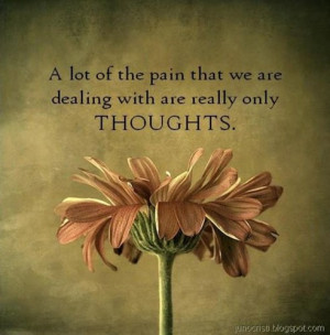lot of the pain that we are dealing with are really only thoughts.