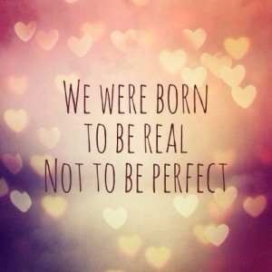 We were born to be real not to be perfect.