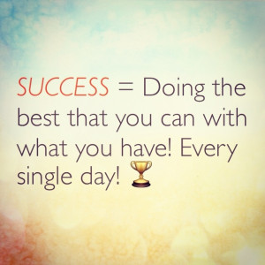 Success = Doing the best that you can with what you have! Every ...