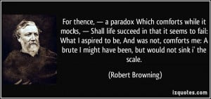 For thence, — a paradox Which comforts while it mocks, — Shall ...