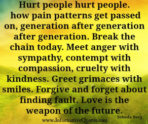 Hurt people hurt people. The chain has got to be broken. The ...