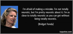of making a mistake. I'm not totally neurotic, but I'm pretty neurotic ...