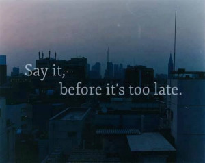 Say it, before it's too late.