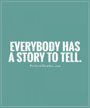 Everybody has a story to tell. Picture Quote #1