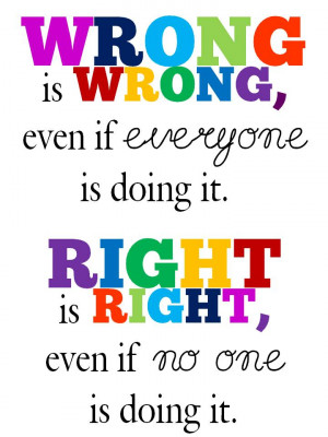 Wrong is wrong, even if everyone is doing it. Right is right, even if ...