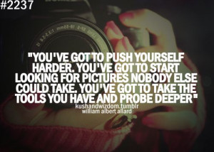 ... to take the tools you have and prove deeper. ~ William Albert Allard