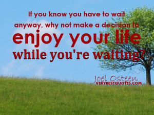 ... make a decision to enjoy your life while you're waiting. Joel Osteen