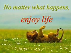 No matter what happens, enjoy life