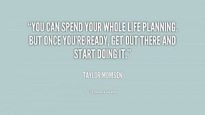 You can spend your whole life planning. But once you're ready, get out ...