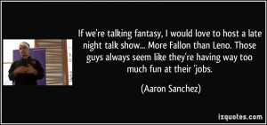 If we're talking fantasy, I would love to host a late night talk show ...