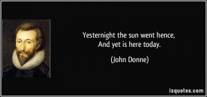 Yesternight the sun went hence, And yet is here today. - John Donne