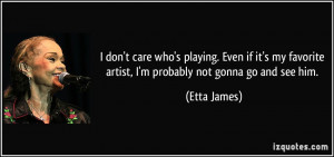 quote-i-don-t-care-who-s-playing-even-if-it-s-my-favorite-artist-i-m ...