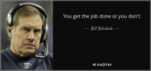 You get the job done or you don't. - Bill Belichick