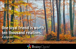 One loyal friend is worth ten thousand relatives. - Euripides