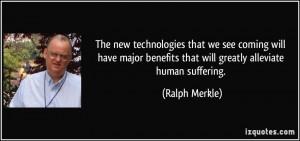 ... benefits that will greatly alleviate human suffering. - Ralph Merkle