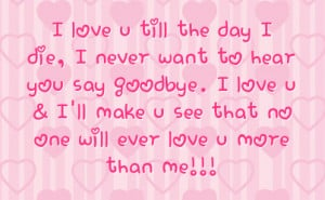 ... love u i ll make u see that no one will ever love u more than me