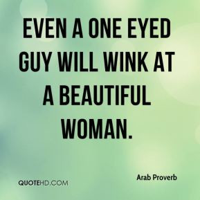 Arab Proverb - Even a one eyed guy will wink at a beautiful woman.