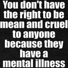 ... to be mean and cruel to anyone because they have a mental illness
