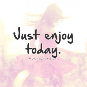 Just For Today Quotes And Sayings Just enjoy today.