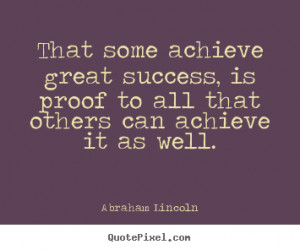 some achieve great success, is proof to all that others can achieve ...